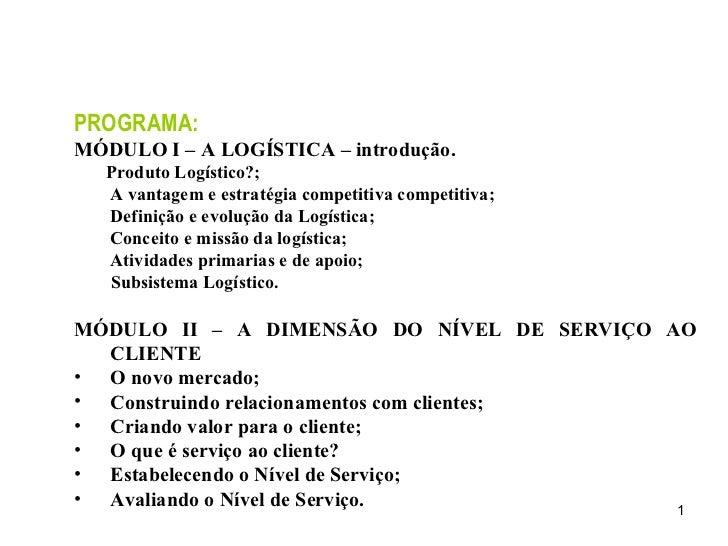 <ul><li>PROGRAMA: </li></ul><ul><li>MÓDULO I – A LOGÍSTICA – introdução. </li></ul><ul><li>Produto Logístico?; A vantagem ...