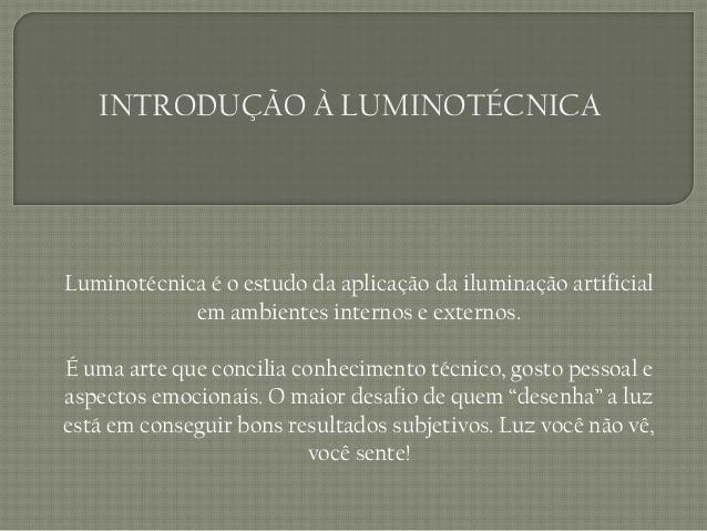 INTRODUÇÃO À LUMINOTÉCNICALuminotécnica é o estudo da aplicação da iluminação artificial            em ambientes internos ...