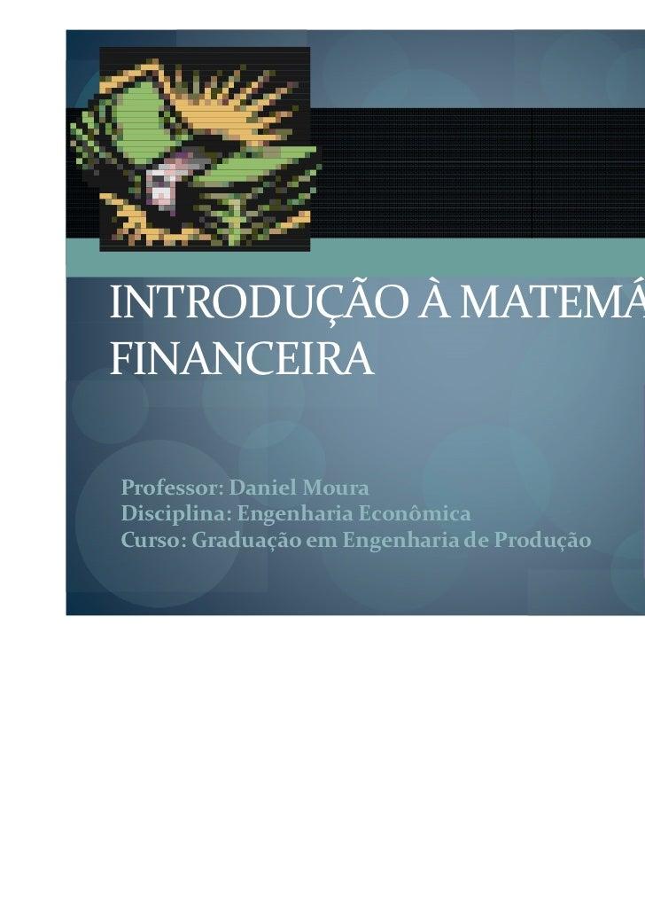 INTRODUÇÃO À MATEMÁTICAFINANCEIRAProfessor: Daniel MouraDisciplina: Engenharia EconômicaCurso: Graduação em Engenharia de ...