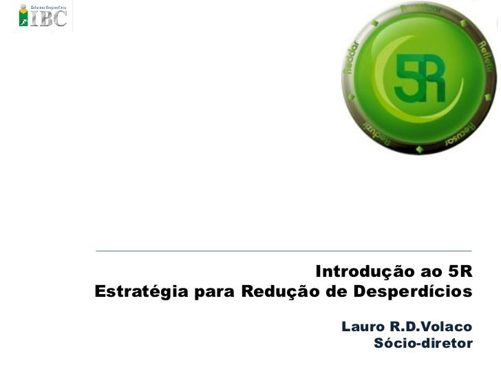 Introdução ao 5REstratégia para Redução de Desperdícios                         Lauro R.D.Volaco                          ...