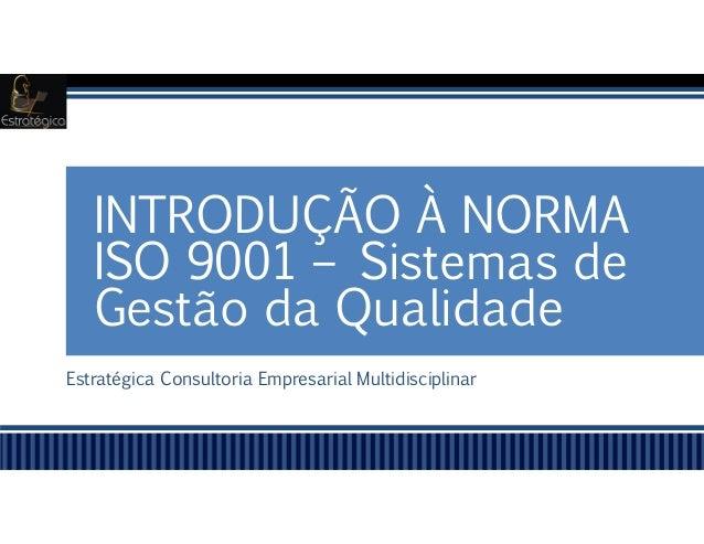 Estratégica Consultoria Empresarial Multidisciplinar INTRODUÇÃO À NORMA ISO 9001 – Sistemas de Gestão da Qualidade