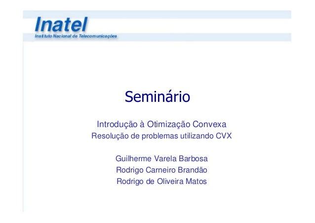 Seminário Introdução à Otimização ConvexaResolução de problemas utilizando CVX      Guilherme Varela Barbosa      Rodrigo ...