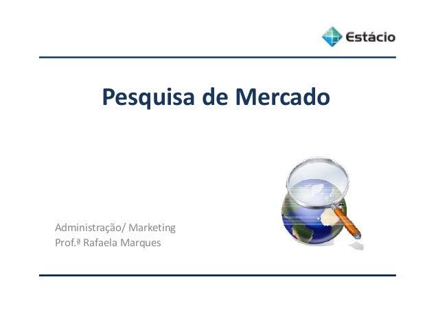 PesquisadeMercado Ad i i t ã / M k tiAdministração/Marketing Prof.ªRafaelaMarques