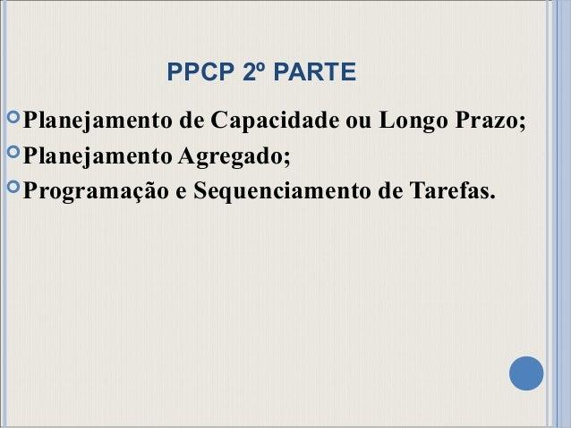 PPCP 2º PARTE Planejamento de Capacidade ou Longo Prazo; Planejamento Agregado; Programação e Sequenciamento de Tarefas.