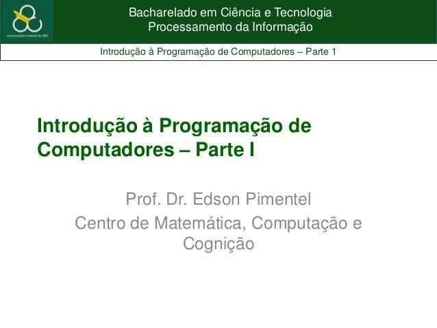 Bacharelado em Ciência e TecnologiaProcessamento da InformaçãoIntrodução à Programação de Computadores – Parte 1Introdução...