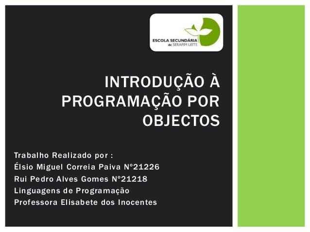 INTRODUÇÃO À           PROGRAMAÇÃO POR                   OBJECTOSTrabalho Realizado por :Élsio Miguel Correia Paiva Nº2122...