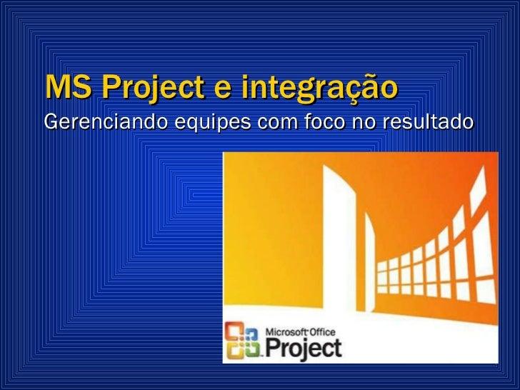 MS Project e integração  Gerenciando equipes com foco no resultado