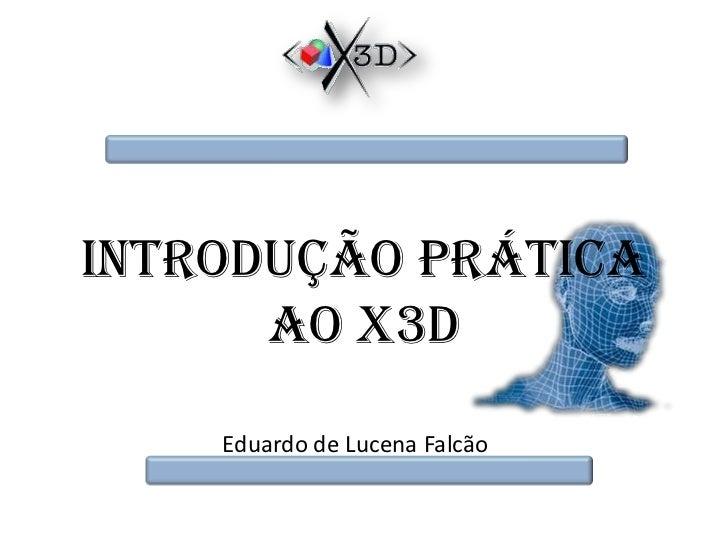 Introdução Prática ao X3D<br />Eduardo de Lucena Falcão<br />