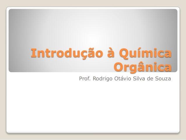 Introdução à Química Orgânica Prof. Rodrigo Otávio Silva de Souza