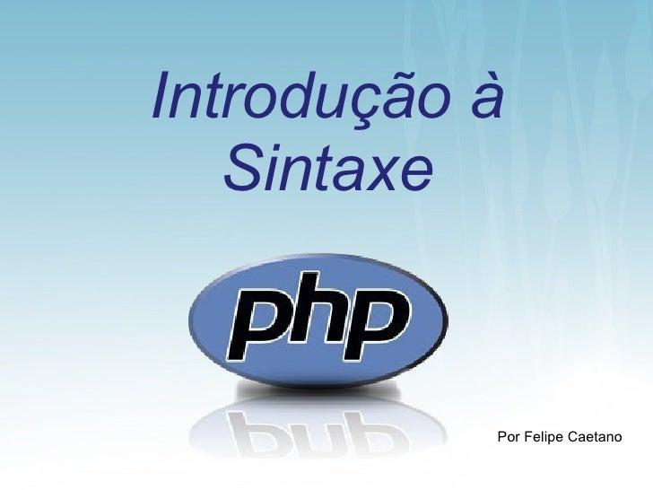 Introdução à Sintaxe <ul><li>Por Felipe Caetano </li></ul>