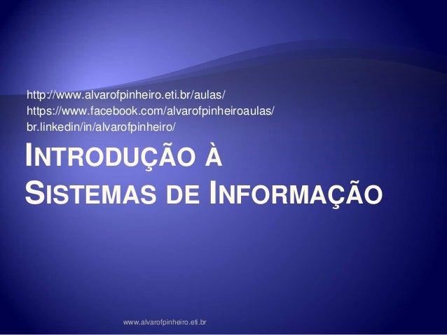 INTRODUÇÃO À SISTEMAS DE INFORMAÇÃO http://www.alvarofpinheiro.eti.br/aulas/ https://www.facebook.com/alvarofpinheiroaulas...