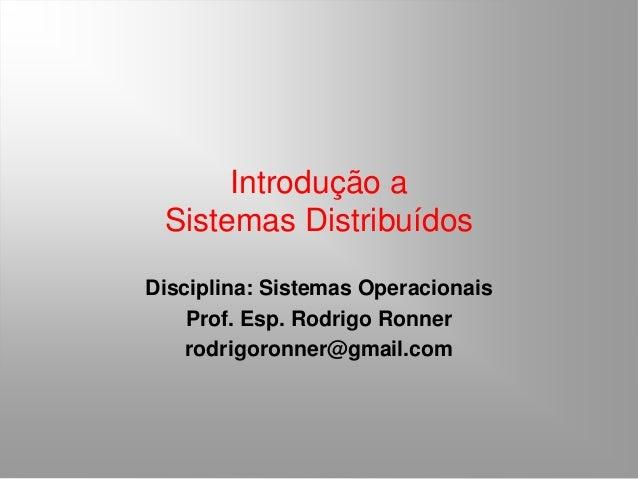 Introdução a Sistemas Distribuídos Disciplina: Sistemas Operacionais Prof. Esp. Rodrigo Ronner rodrigoronner@gmail.com