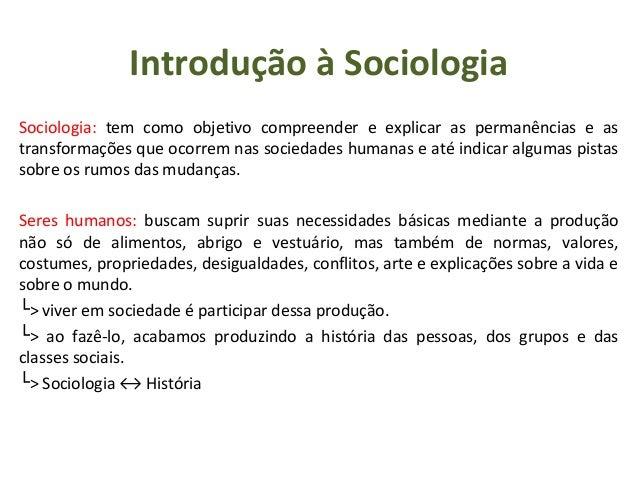 Introdução à Sociologia Sociologia: tem como objetivo compreender e explicar as permanências e as transformações que ocorr...