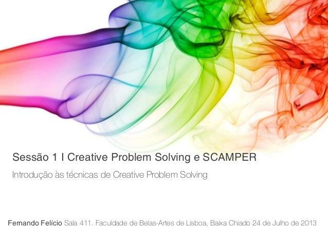 Introdução às técnicas de Creative Problem Solving Sessão 1 I Creative Problem Solving e SCAMPER Fernando Felício Sala 411...
