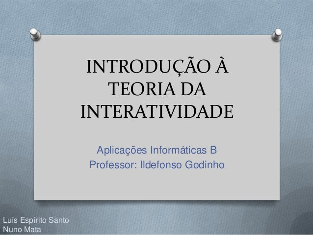 INTRODUÇÃO À TEORIA DA INTERATIVIDADE Aplicações Informáticas B Professor: Ildefonso Godinho Luís Espírito Santo Nuno Mata