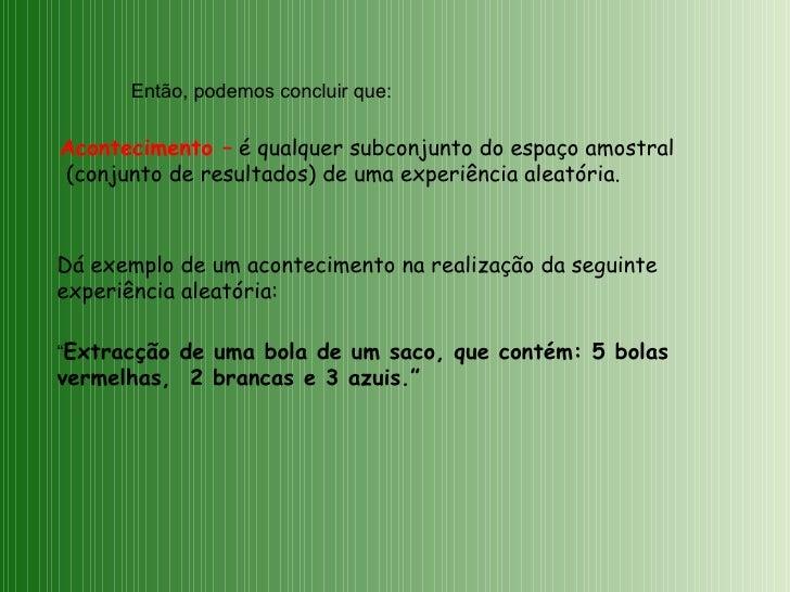 Então, podemos concluir que: Acontecimento –  é qualquer subconjunto do espaço amostral (conjunto de resultados) de uma ex...