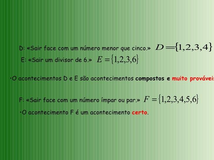 D: «Sair face com um número menor que cinco.» F: «Sair face com um número ímpar ou par.» <ul><li>O acontecimentos D e E sã...