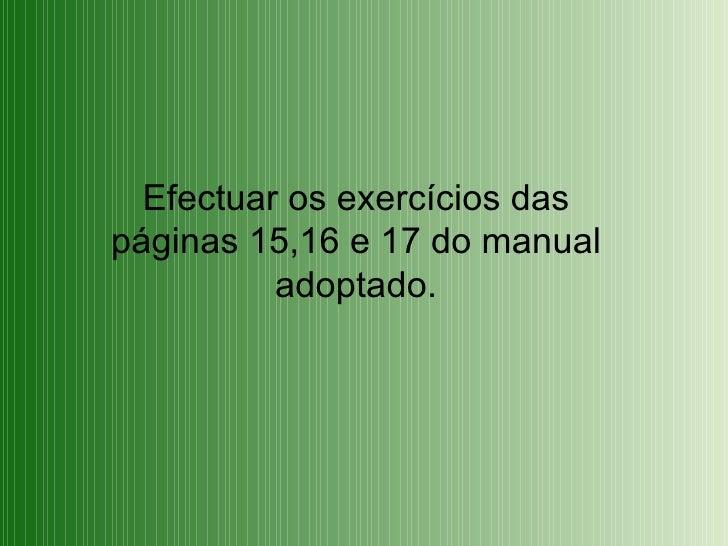 Efectuar os exercícios das páginas 15,16 e 17 do manual adoptado.