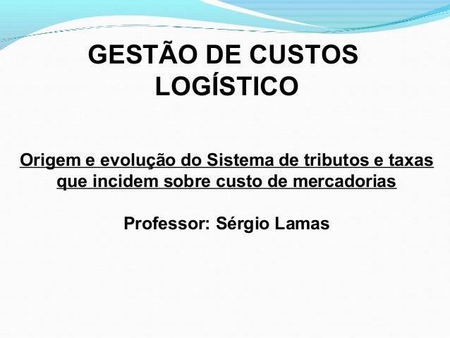 GESTÃO DE CUSTOS  LOGÍSTICO  Origem e evolução do Sistema de tributos e taxas  que incidem sobre custo de mercadorias  Pro...