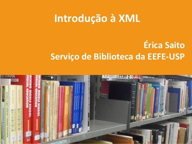 Introdução à XML Érica Saito Serviço de Biblioteca da EEFE-USP