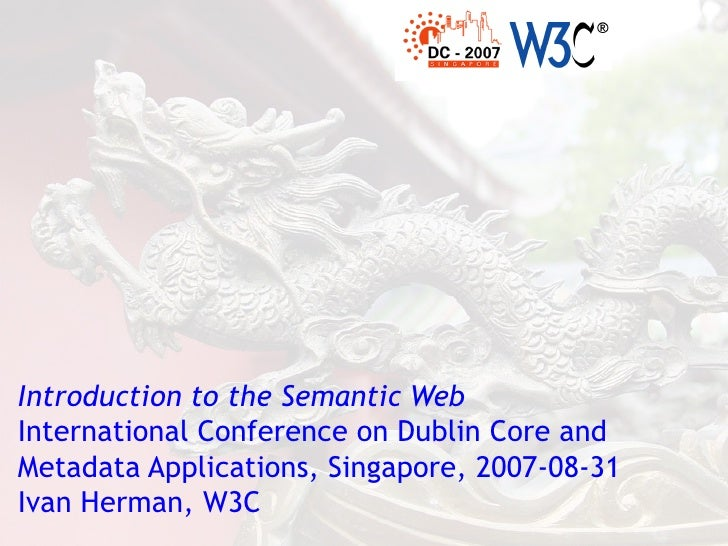 Introduction to the Semantic Web International Conference on Dublin Core and Metadata Applications, Singapore, 2007-08-31 ...