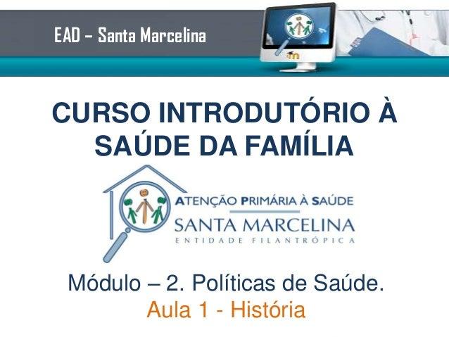 CURSO INTRODUTÓRIO À SAÚDE DA FAMÍLIA EAD – Santa Marcelina Módulo – 2. Políticas de Saúde. Aula 1 - História