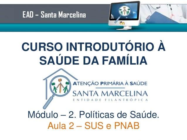 EAD – Santa Marcelina  CURSO INTRODUTÓRIO À SAÚDE DA FAMÍLIA  Módulo – 2. Políticas de Saúde. Aula 2 – SUS e PNAB