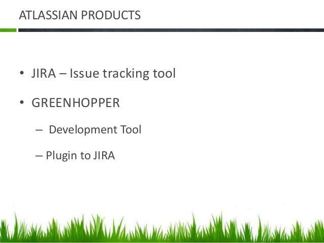 ATLASSIAN PRODUCTS • JIRA – Issue tracking tool • GREENHOPPER – Development Tool – Plugin to JIRA