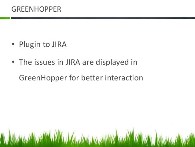 GREENHOPPER • Plugin to JIRA • The issues in JIRA are displayed in GreenHopper for better interaction