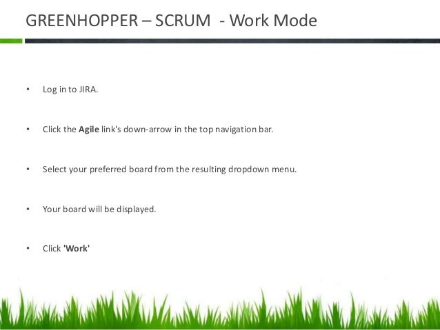 GREENHOPPER – SCRUM - Report Mode  Log in to JIRA.  Click the Agile link's down-arrow in the top navigation bar.  Selec...