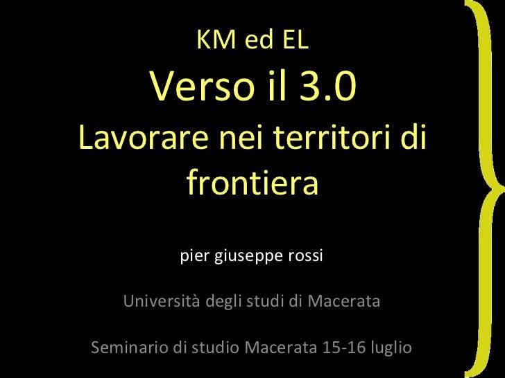 KM ed EL Verso il 3.0 Lavorare nei territori di frontiera pier giuseppe rossi Università degli studi di Macerata Seminario...