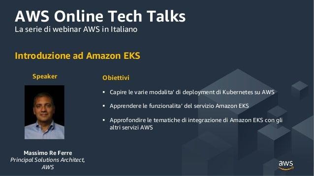 AWS Online Tech Talks La serie di webinar AWS in Italiano Introduzione ad Amazon EKS Speaker Massimo Re Ferre Principal So...