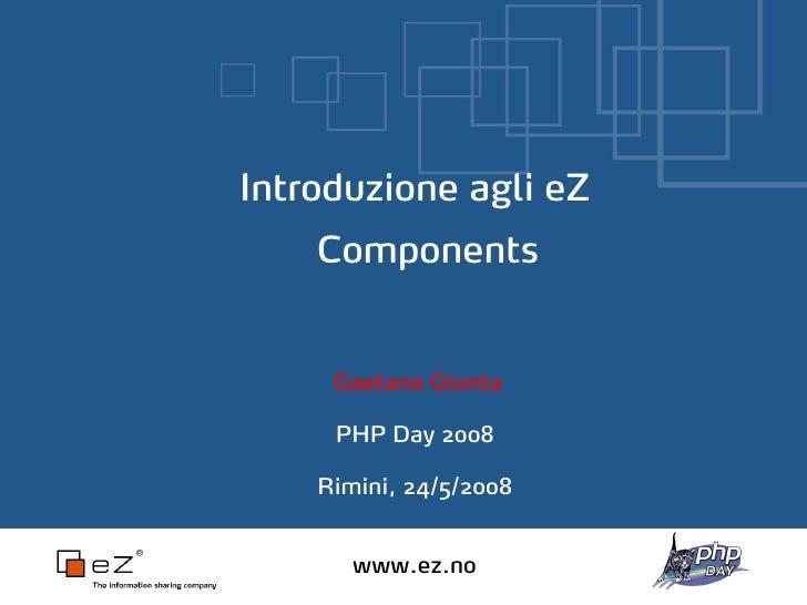 Introduzione agli eZ     Components        Gaetano Giunta       PHP Day 2008      Rimini, 24/5/2008          www.ez.no