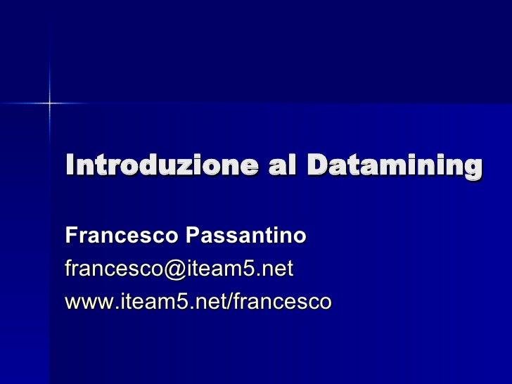 Introduzione al Datamining Francesco Passantino [email_address] www.iteam5.net/francesco