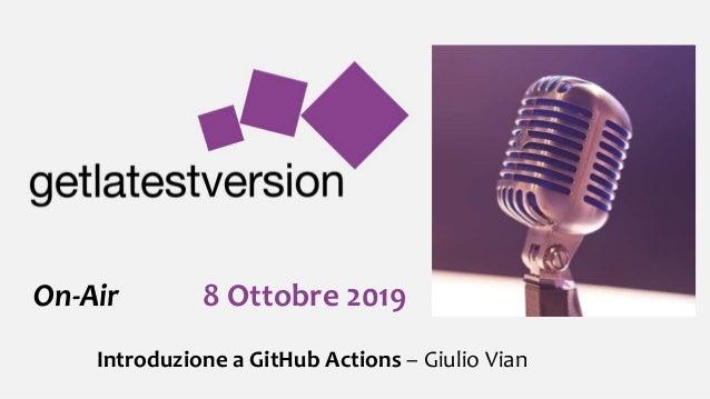 On-Air 8 Ottobre 2019 Introduzione a GitHub Actions – Giulio Vian
