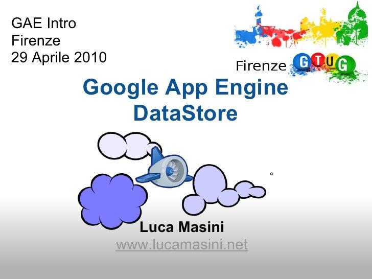 GAE Intro Firenze 29 Aprile 2010            Google App Engine              DataStore                        Luca Masini   ...