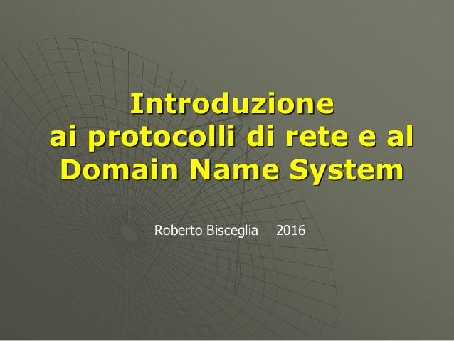 Introduzione ai protocolli di rete e al Domain Name System Roberto Bisceglia 2016