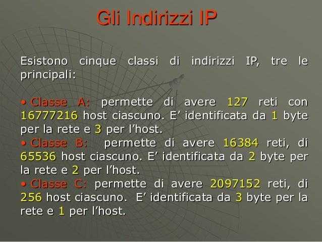 Gli Indirizzi IP Esistono cinque classi di indirizzi IP, tre le principali: • Classe A: permette di avere 127 reti con 167...