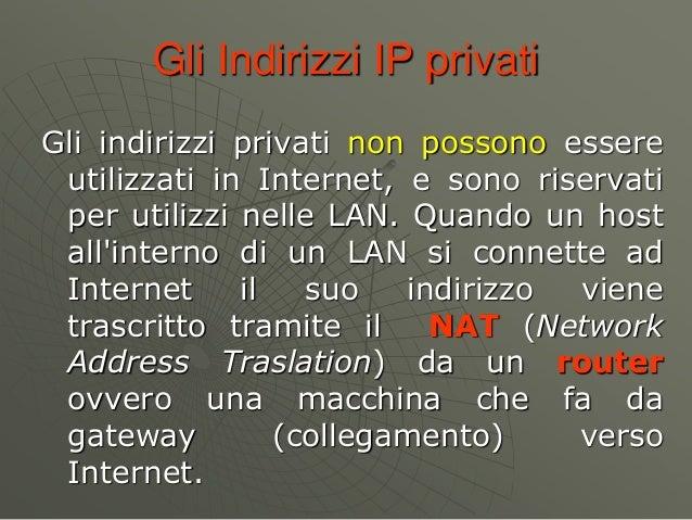 Gli Indirizzi IP privati Gli indirizzi privati non possono essere utilizzati in Internet, e sono riservati per utilizzi ne...