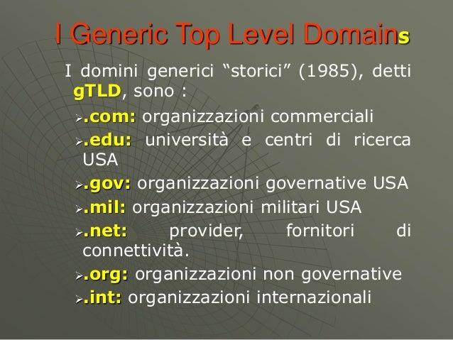 """I Generic Top Level Domains I domini generici """"storici"""" (1985), detti gTLD, sono : .com: organizzazioni commerciali .edu..."""
