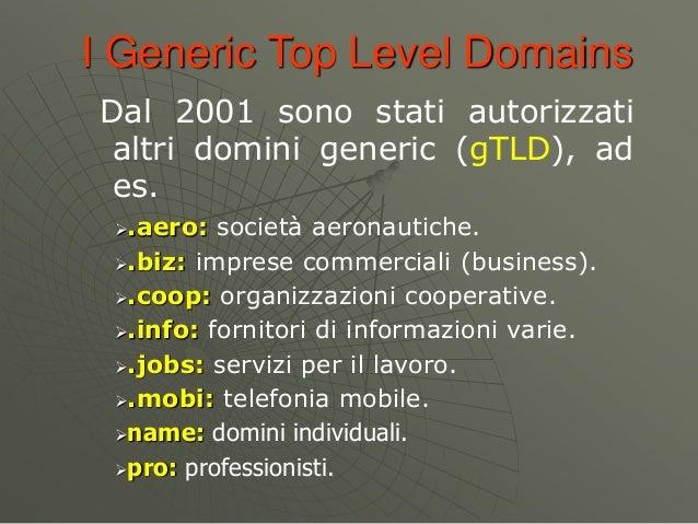 I Generic Top Level Domains Dal 2001 sono stati autorizzati altri domini generic (gTLD), ad es. .aero: società aeronautic...