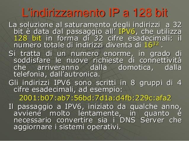 L'indirizzamento IP a 128 bit La soluzione al saturamento degli indirizzi a 32 bit è data dal passaggio all' IPV6, che uti...