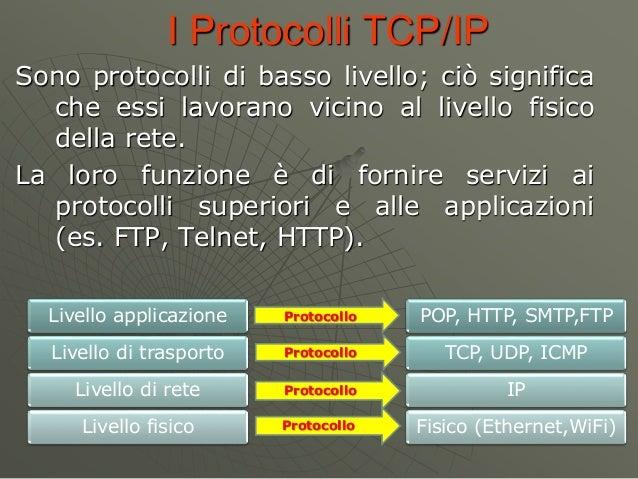 I Protocolli TCP/IP Sono protocolli di basso livello; ciò significa che essi lavorano vicino al livello fisico della rete....