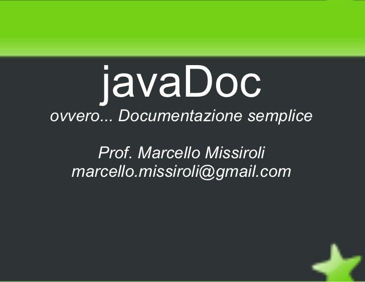 javaDoc    ovvero... Documentazione semplice         Prof. Marcello Missiroli      marcello.missiroli@gmail.com          ...