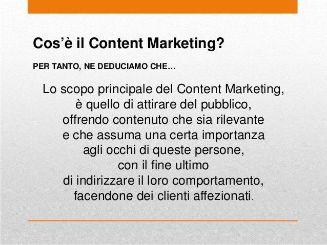 Cos'è il Content Marketing? PER TANTO, NE DEDUCIAMO CHE… Lo scopo principale del Content Marketing, è quello di attirare d...