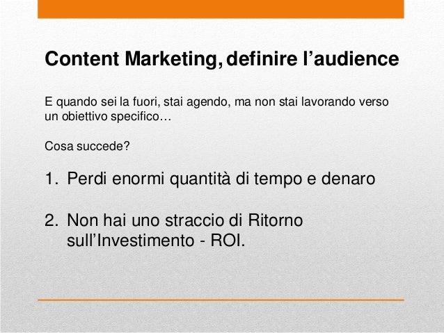 Content Marketing, definire l'audience E quando sei la fuori, stai agendo, ma non stai lavorando verso un obiettivo specif...