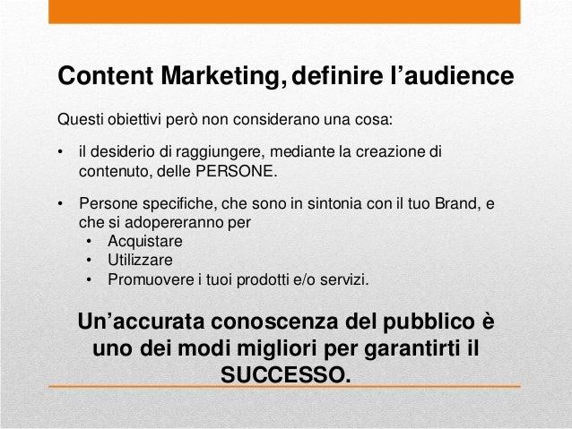 Content Marketing, definire l'audience Questi obiettivi però non considerano una cosa: • il desiderio di raggiungere, medi...