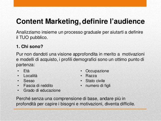 Content Marketing, definire l'audience Analizziamo insieme un processo graduale per aiutarti a definire il TUO pubblico. 1...