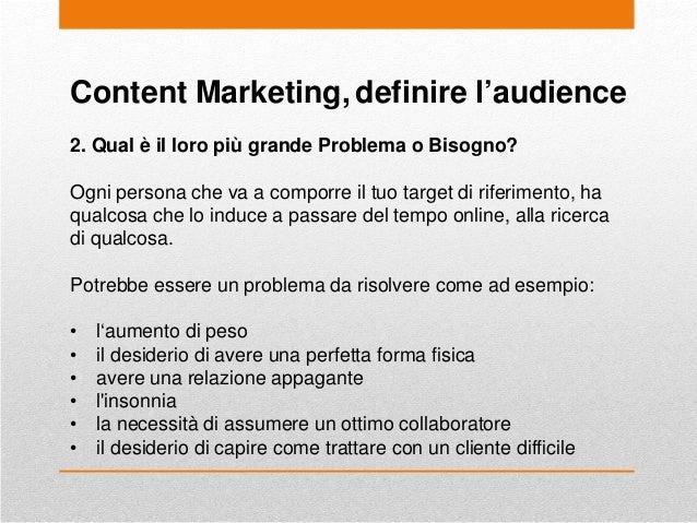 Content Marketing, definire l'audience 2. Qual è il loro più grande Problema o Bisogno? Ogni persona che va a comporre il ...