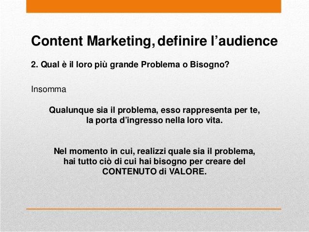 Content Marketing, definire l'audience 2. Qual è il loro più grande Problema o Bisogno? Insomma Qualunque sia il problema,...